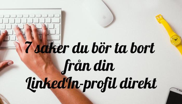 7_saker_du_br_ta_bort_frn_din_linkedinprofil_direkt